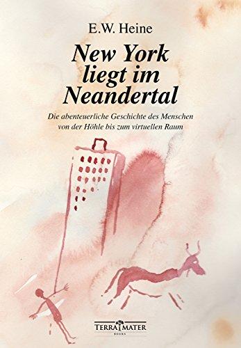 New York liegt im Neandertal: Die abenteuerliche Geschichte des Menschen von der Höhle bis zum virtuellen Raum