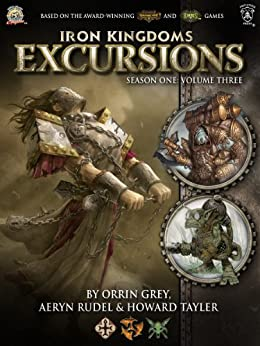 Iron Kingdoms Excursions: Season One, Volume Three by [Grey, Orrin, Rudel, Aeryn, Tayler, Howard]