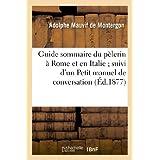 Guide sommaire du pèlerin à Rome et en Italie ; suivi d'un Petit manuel de conversation