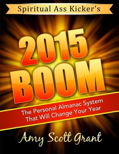2015 Boom: The Personal Almanac System That Will Change Your Year Spiritual Ass Kicker By Amy Scott Grant MBA 2015-01-05