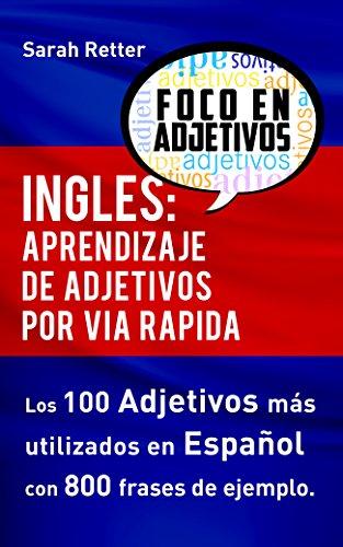INGLES: APRENDIZAJE DE ADJETIVOS POR VIA RAPIDA: Los 100 adjetivos más usados en inglés con 800 frases de ejemplo