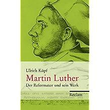 Martin Luther: Der Reformator und sein Werk