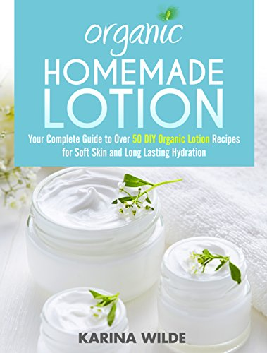 Organic Homemade Lotion: Your Complete Guide to Over 50 DIY Organic Lotion Recipes For Soft Skin and Long Lasting Hydration (English Edition)