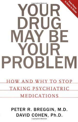 Your Drug May Be Your Problem: How And Why To Stop Taking Psychiatric Medications by Peter R. Breggin (2000-08-01)