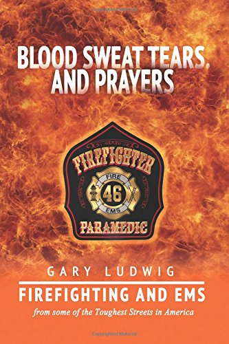 Blood, Sweat, Tears, and Prayers: Firefighting and EMS from Some of the Toughest Streets in America: Volume 1 (Firefighter Paramedic)