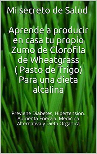 Mi secreto de Salud Aprende a producir en casa tu propio Zumo de Clorofila de Wheatgrass ( Pasto de Trigo): Previene  Diabetes, hipertension. Aumenta  ... y dieta organica (Spanish Edition)