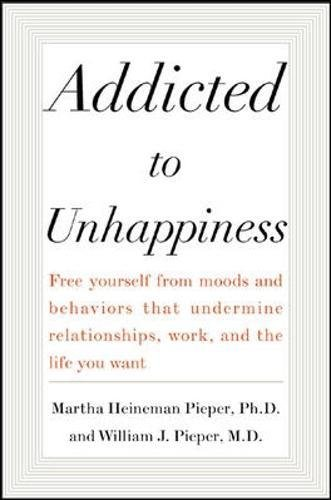 Addicted to Unhappiness: Free yourself from the moods and behaviors that undermine relationships, work, and the life you want por Martha Heineman Pieper