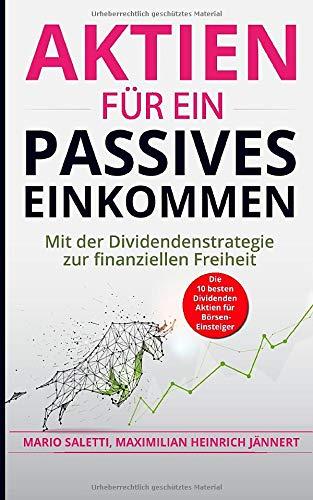Aktien für ein passives Einkommen: Mit der Dividendenstrategie zur finanziellen Freiheit + die 10 besten Dividenden Aktien für Börsen-Einsteiger ... Immobilien und Aktien für Einsteiger, Band 6)