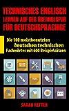 TECHNISCHES ENGLISCH: LERNEN AUF DER ÜBERHOLSPUR FÜR DEUTSCHSPRACHIGE: Die 100 meistbenutzten deutschen technischen Fachwörter mit 600 Beispielsätzen.