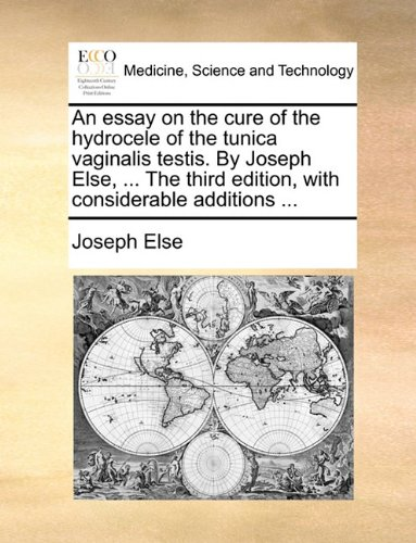 An Essay on the Cure of the Hydrocele of the Tunica Vaginalis Testis. by Joseph Else, ... the Third Edition, with Considerable Additions ...