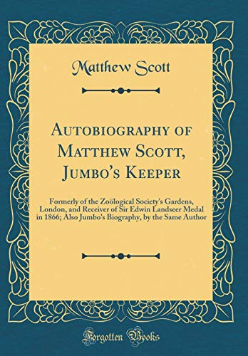 Autobiography of Matthew Scott, Jumbo's Keeper: Formerly of the Zoölogical Society's Gardens, London, and Receiver of Sir Edwin Landseer Medal in ... by the Same Author (Classic Reprint) - Sir Edwin Landseer
