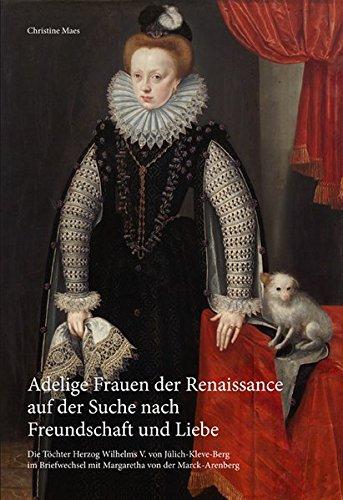 Adelige Frauen der Renaissance auf der Suche nach Freundschaft und LIebe: Die Töchter Herzog...