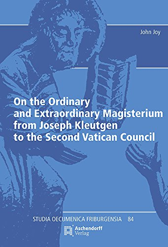 On the Ordinary and Extraordinary Magisterium from Joseph Kleutgen to the Second Vatican Council (Studia Oecumenica Friburgensia)