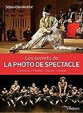 Les secrets de la photo de spectacle: Concerts - Théâtre - Danse - Cirque...