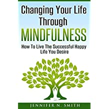 Mindfulness: Mindfulness Meditation: Changing Your Life Through Mindfulness -  How To Live The Successful Happy Life You Desire