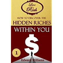 How To Discover The Hidden Riches Within You: Live Rich - Book 1 (Volume 1) by Edward Williams (2015-06-12)