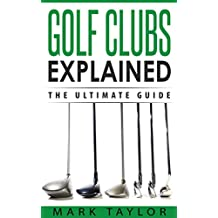 Golf: Golf Clubs Explained, The Ultimate Guide (English Edition)