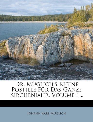 Dr. Müglich's Kleine Postille Für Das Ganze Kirchenjahr, Volume 1.