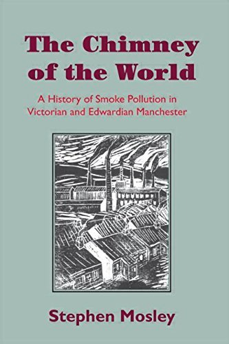 The Chimney of the World: A History of Smoke Pollution in Victorian and Edwardian Manchester by Stephen Mosley (9-Oct-2008) Paperback