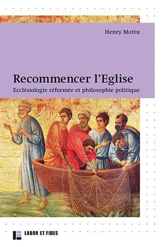 Recommencer l'Eglise: Ecclésiologie réformée et philosophie politique