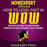 How to Level Fast in WoW: Your Step-by-Step Guide to Leveling Your WoW Characters Fast from 1 to 85 Quickly, Easily, & Affordably...