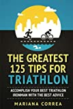 THE GREATEST 125 TIPS For TRIATHLON: ACCOMPLISH YOUR BEST TRIATHLON IRONMAN WITH The BEST ADVICE