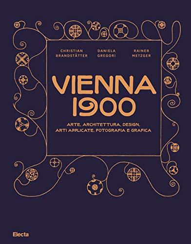 Vienna 1900. Arte, architettura, design, arti applicate, fotografia e grafica. Ediz. illustrata