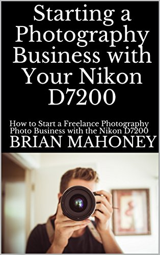 Starting a Photography Business with Your Nikon D7200: How to Start a Freelance Photography Photo Business with the Nikon D7200 (English Edition) par Brian Mahoney