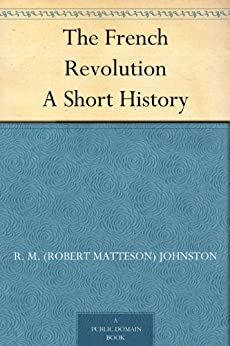 The French Revolution A Short History by [Johnston, R. M. (Robert Matteson)]