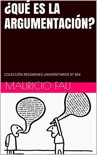 ¿QUÉ ES LA ARGUMENTACIÓN?: COLECCIÓN RESÚMENES UNIVERSITARIOS Nº 604 por Mauricio Fau