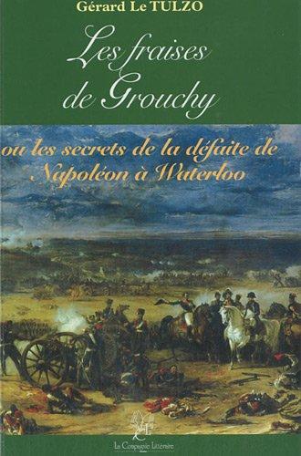 Les fraises de Grouchy : Ou les secrets de la défaite de Napoléon à Waterloo par Gérard Le Tulzo