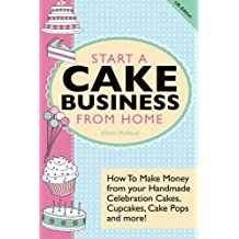 Start A Cake Business From Home: How To Make Money from your Handmade Celebration Cakes, Cupcakes, Cake Pops and more! UK Edition. by Alison McNicol (2013-03-08)