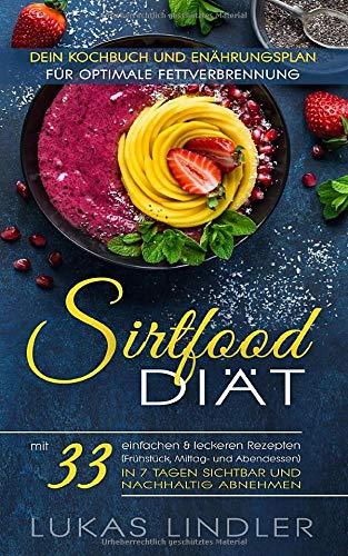 SIRTFOOD-DIÄT: Dein Kochbuch und Ernährungsplan für optimale Fettverbrennung: mit 33 einfachen & leckeren Rezepten (Frühstück, Mittag- und Abendessen) in 7 Tagen sichtbar und nachhaltig abnehmen
