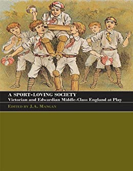 A Sport-Loving Society: Victorian and Edwardian Middle-Class England at Play (Sport in the Global Society) by [Mangan, J.A.]