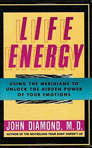 Life Energy: Using the Meridians to Unlock the Hidden Power of Your Emotions por John Diamond