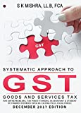 Systematic Approach to Goods & Services Tax (GST) : FOR ENTREPRENEURS, TAX PRACTITIONERS, ACCOUNTANT & STUDENT OF FINANCE COURSES SUCH AS CA/CMA/CS/LL.B & B.COM(H)