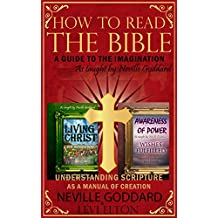 How To Read The Bible: A Guide To The Imagination As Taught By Neville Goddard: 3 Book Bundle Understanding Scripture As A Manual of Creation (English Edition)
