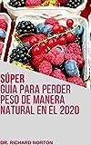 Súper guía para perder peso de manera natural en el 2020: APRENDE TODO LO NECESARIO SOBRE COMO PERDER GRASA CORPORAL DE MANERA NATURAL