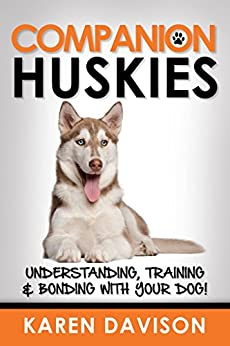 Companion Huskies: Understanding, Training and Bonding with your Dog (Dog Training and Behaviour Book 3) by [Davison, Karen]
