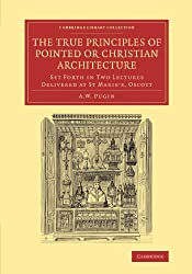 The True Principles of Pointed or Christian Architecture: Set Forth in Two Lectures Delivered at St Marie's, Oscott (Cambridge Library Collection - Art and Architecture)