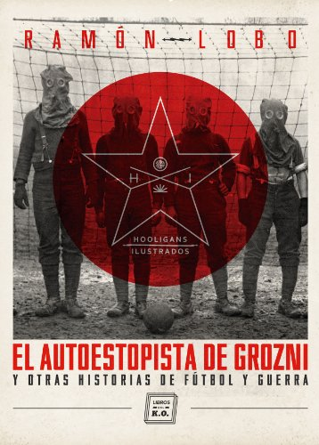 El autoestopista de Grozni y otras historias de fútbol y guerra (Hooligans Ilustrados nº 1) por Ramón Lobo