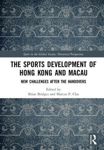 The Sports Development of Hong Kong and Macau: New Challenges after the Handovers (Sport in the Global Society - Historical Perspectives)
