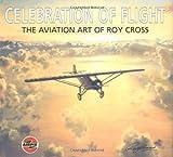 Celebration of Flight: The Aviation Art of Roy Cross