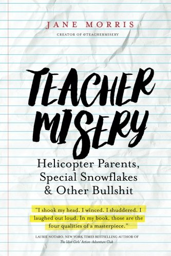 Teacher Misery: Helicopter Parents, Special Snowflakes, and Other Bullshit por Jane Morris
