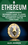 Ethereum: A Comprehensive Beginner's Guide to Learn and Understand Ethereum Technology and its Functions