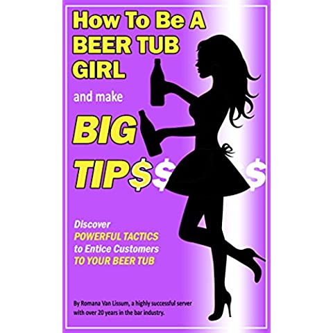 How To Be a Beer Tub Girl and Make Big Tips: Discover Powerful Tactics to Entice Customers to Your Beer Tub (English Edition)