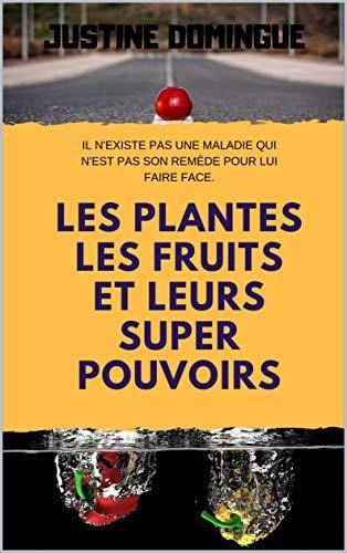 LES PLANTES, LES FRUITS ET LEUR SUPER POUVOIRS: ( livre sur les plantes médicinales ) par Justine  Domingue