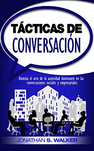 mejora tus habilidades sociales: Tácticas de conversación: Domina el arte de la autoridad dominante en las conversaciones sociales y empresariales (Libro en Español / Spanish Book Version)