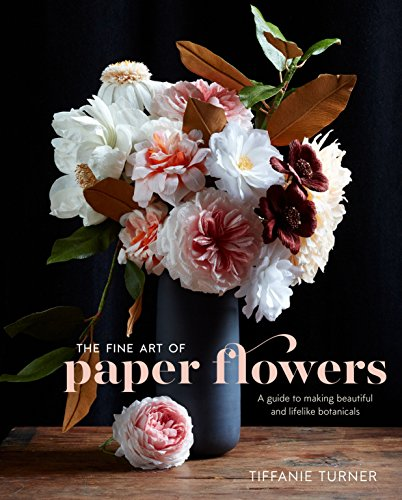 The Fine Art of Paper Flowers: A Guide to Making Beautiful and Lifelike Botanicals -