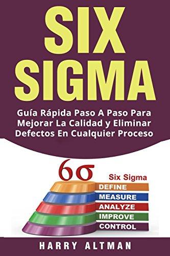 SIX SIGMA: Guia Rapida Paso A Paso Para Mejorar La Calidad y Eliminar Defectos En Cualquier Proceso (Six Sigma in Spanish/ Six Sigma en Español)